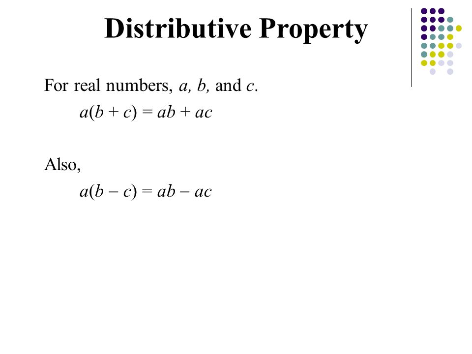 For real numbers, a, b, and c. a(b + c) = ab + ac Also, a(b  c) = ab  ac Distributive Property