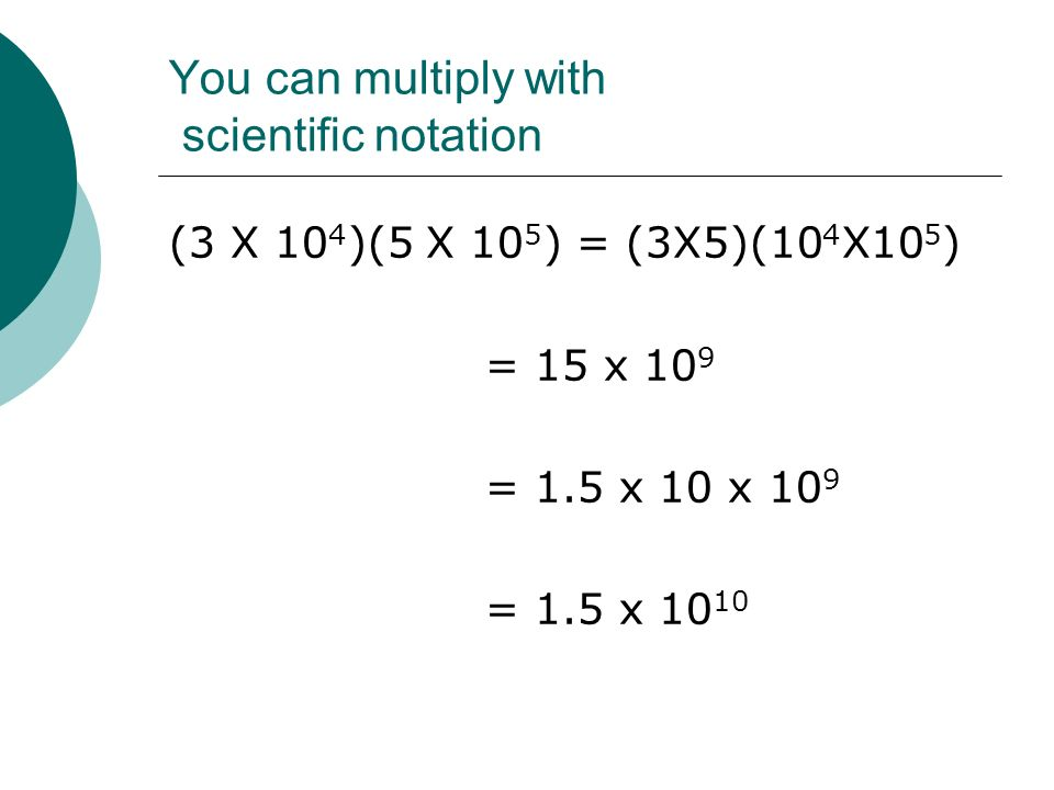 You can multiply with scientific notation (3 X 10 4 )(5 X 10 5 ) = (3X5)(10 4 X10 5 ) = 15 x 10 9 = 1.5 x 10 x 10 9 = 1.5 x 10 10