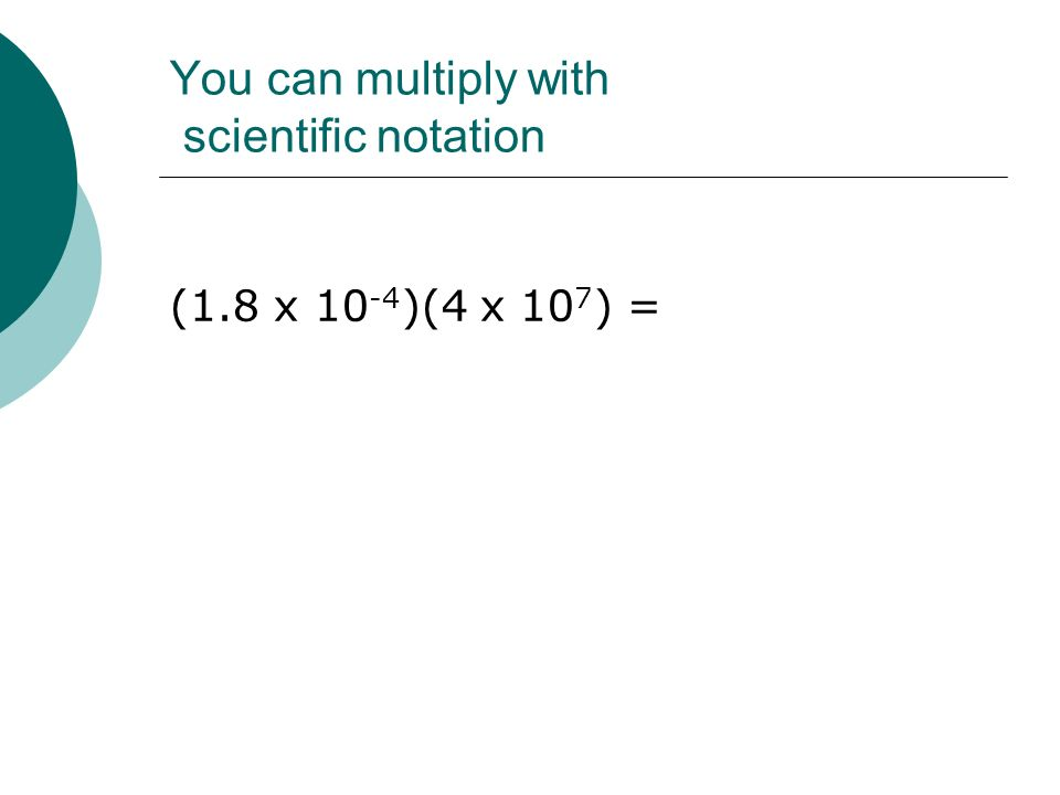 You can multiply with scientific notation (1.8 x 10 -4 )(4 x 10 7 ) =