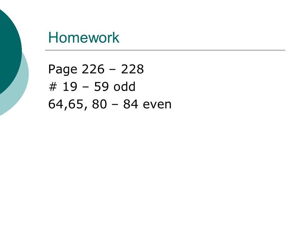 Homework Page 226 – 228 # 19 – 59 odd 64,65, 80 – 84 even