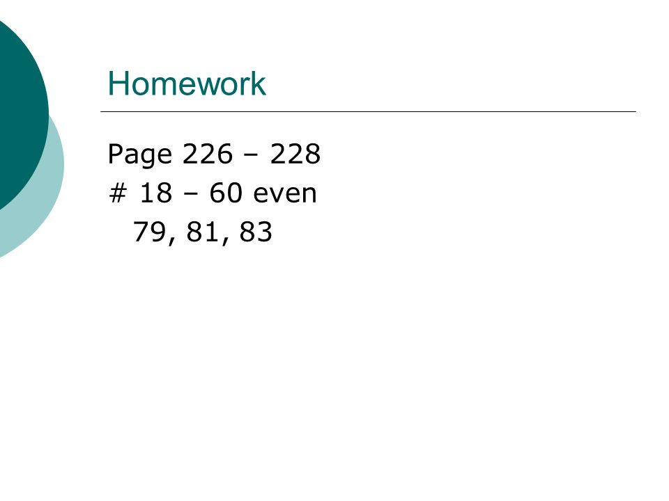 Homework Page 226 – 228 # 18 – 60 even 79, 81, 83