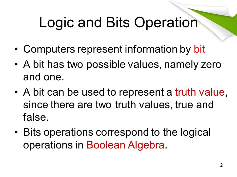 Logic and Bits Operation Computers represent information by bit A bit has two possible values, namely zero and one.