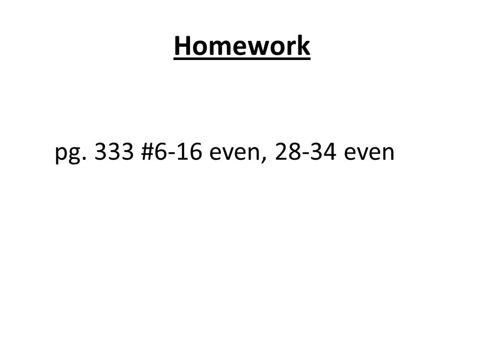 Homework pg. 333 #6-16 even, 28-34 even