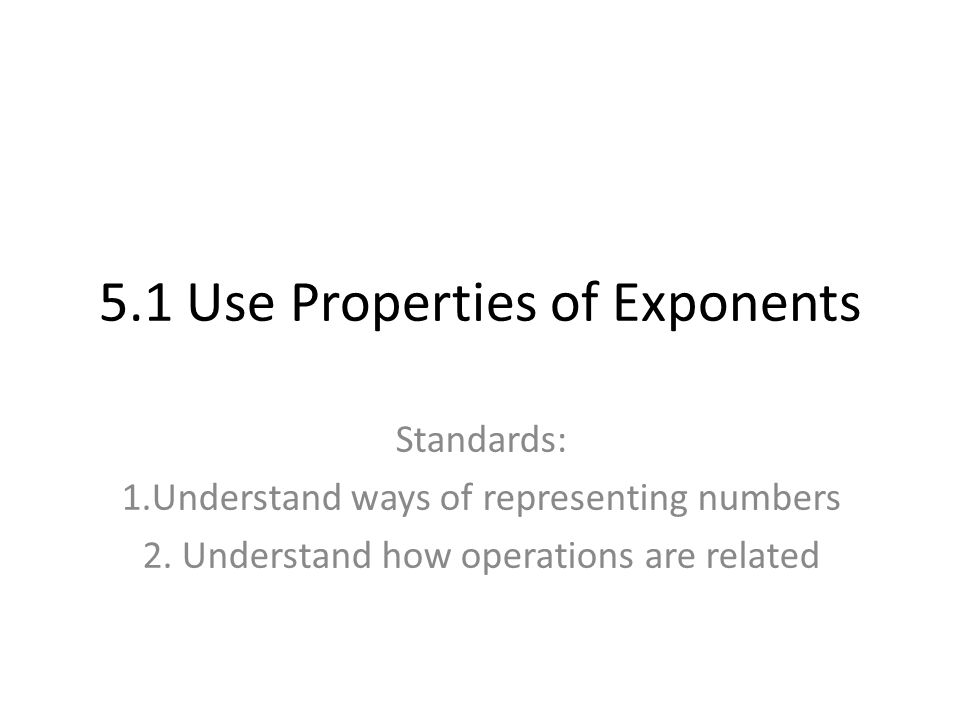 5.1 Use Properties of Exponents Standards: 1.Understand ways of representing numbers 2.