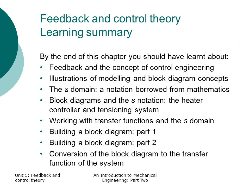 Unit 5: Feedback and control theory An Introduction to Mechanical Engineering: Part Two Feedback and control theory Learning summary By the end of this chapter you should have learnt about: Feedback and the concept of control engineering Illustrations of modelling and block diagram concepts The s domain: a notation borrowed from mathematics Block diagrams and the s notation: the heater controller and tensioning system Working with transfer functions and the s domain Building a block diagram: part 1 Building a block diagram: part 2 Conversion of the block diagram to the transfer function of the system