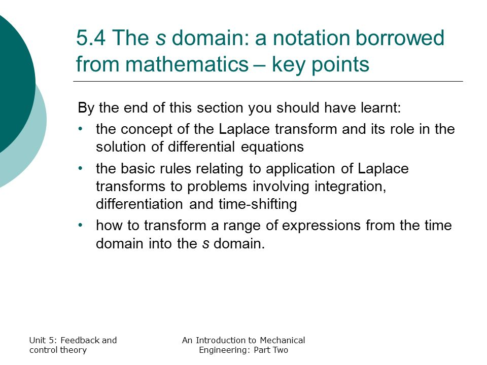 Unit 5: Feedback and control theory An Introduction to Mechanical Engineering: Part Two 5.4 The s domain: a notation borrowed from mathematics – key points By the end of this section you should have learnt: the concept of the Laplace transform and its role in the solution of differential equations the basic rules relating to application of Laplace transforms to problems involving integration, differentiation and time-shifting how to transform a range of expressions from the time domain into the s domain.