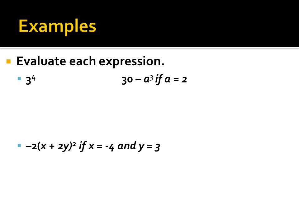  Evaluate each expression.  – a 3 if a = 2  –2(x + 2y) 2 if x = -4 and y = 3