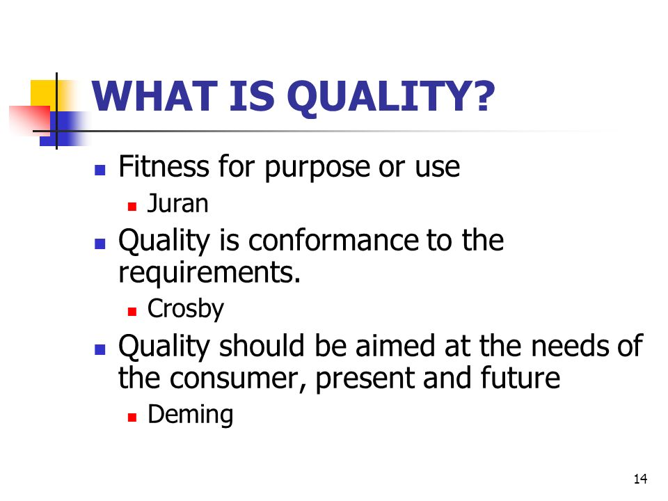 14 WHAT IS QUALITY. Fitness for purpose or use Juran Quality is conformance to the requirements.