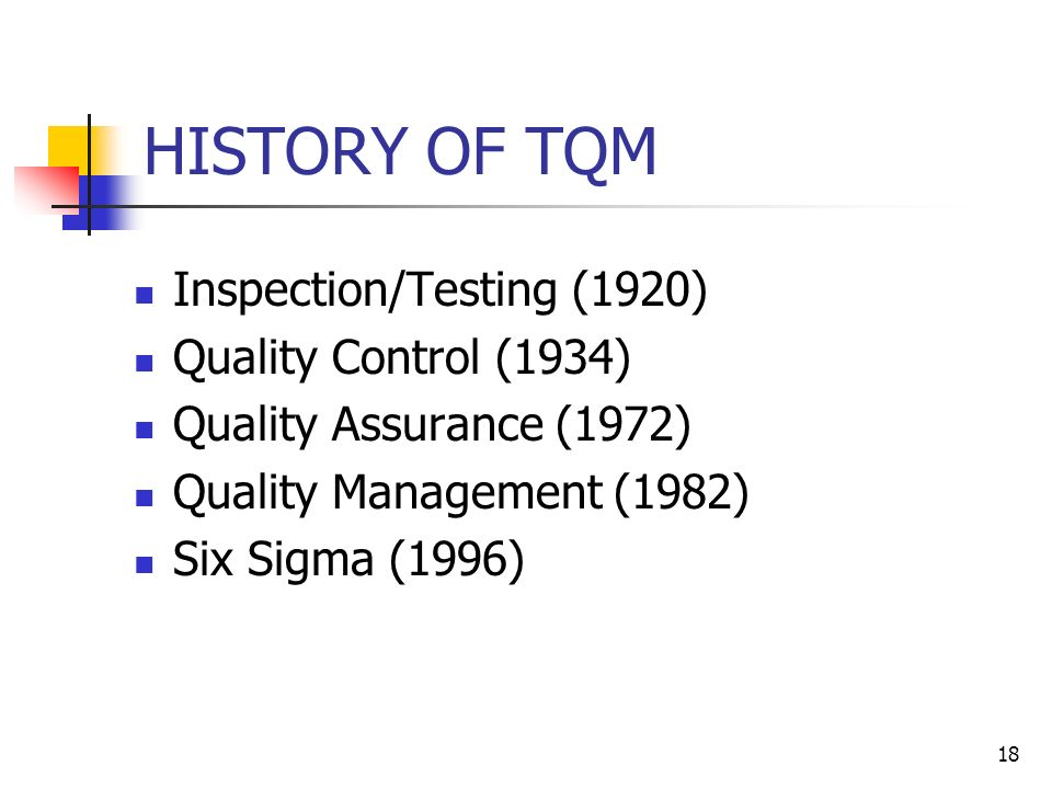 18 HISTORY OF TQM Inspection/Testing (1920) Quality Control (1934) Quality Assurance (1972) Quality Management (1982) Six Sigma (1996)