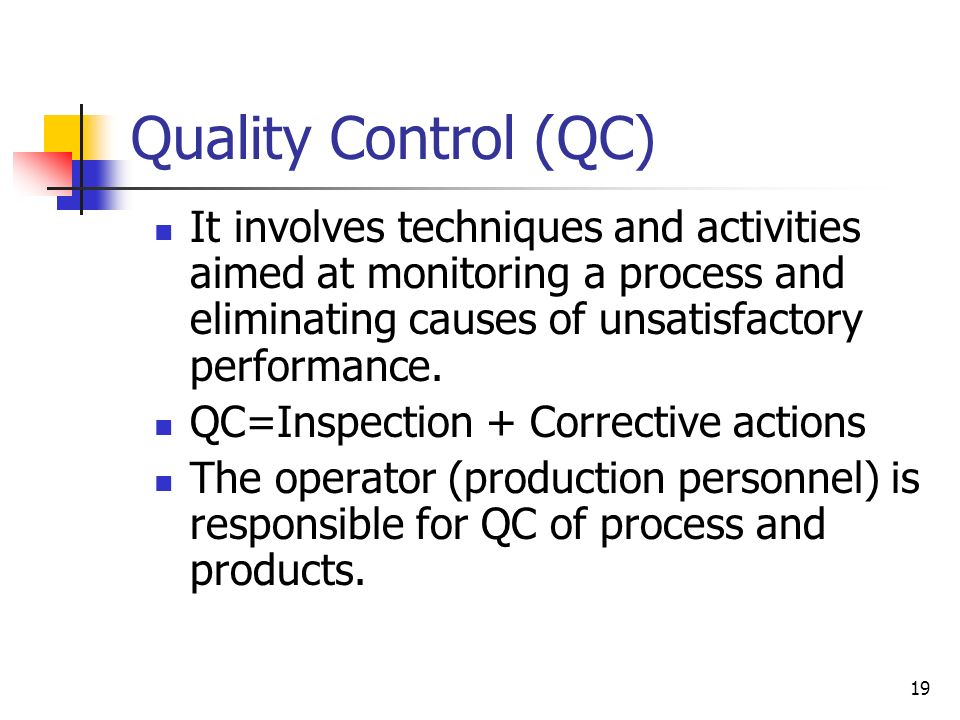 19 Quality Control (QC) It involves techniques and activities aimed at monitoring a process and eliminating causes of unsatisfactory performance.