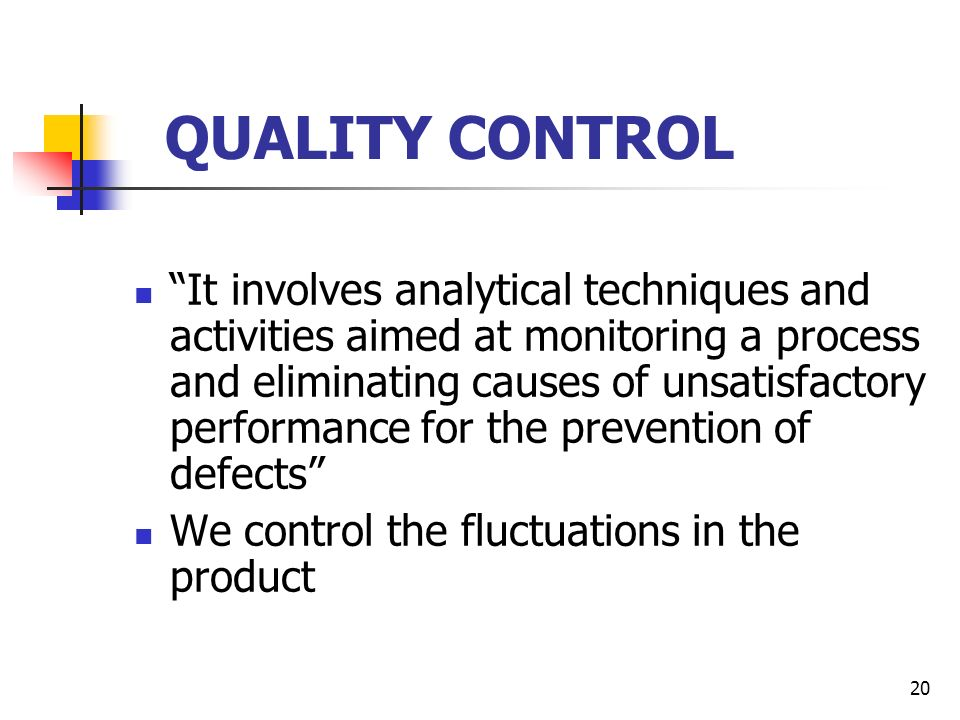 20 QUALITY CONTROL It involves analytical techniques and activities aimed at monitoring a process and eliminating causes of unsatisfactory performance for the prevention of defects We control the fluctuations in the product