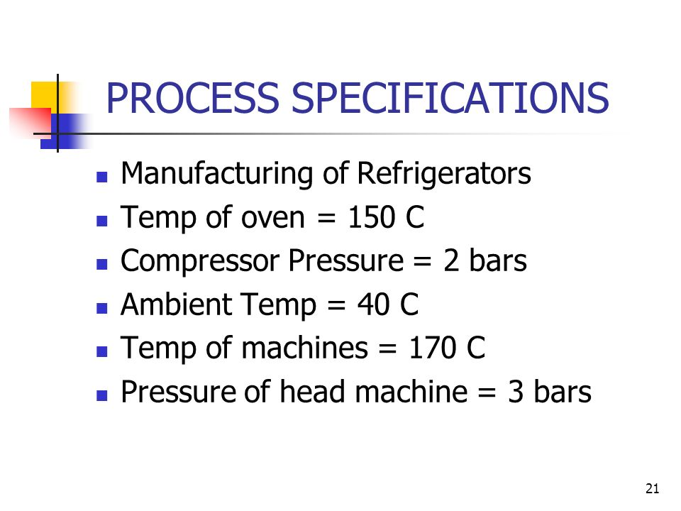 21 PROCESS SPECIFICATIONS Manufacturing of Refrigerators Temp of oven = 150 C Compressor Pressure = 2 bars Ambient Temp = 40 C Temp of machines = 170 C Pressure of head machine = 3 bars