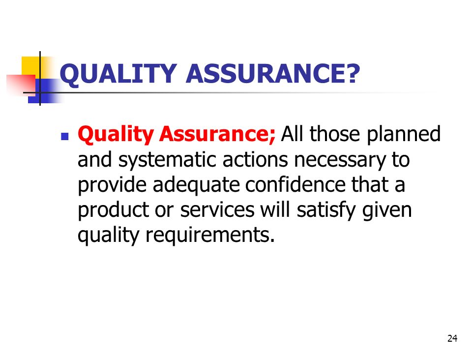 24 QUALITY ASSURANCE? Quality Assurance; All those planned and systematic actions necessary to provide adequate confidence that a product or services