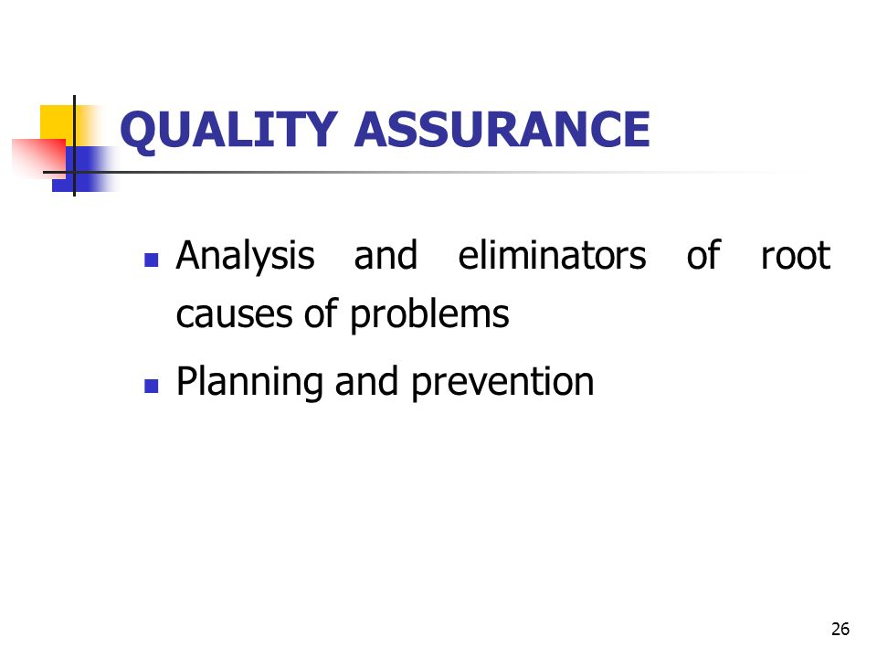 26 QUALITY ASSURANCE Analysis and eliminators of root causes of problems Planning and prevention