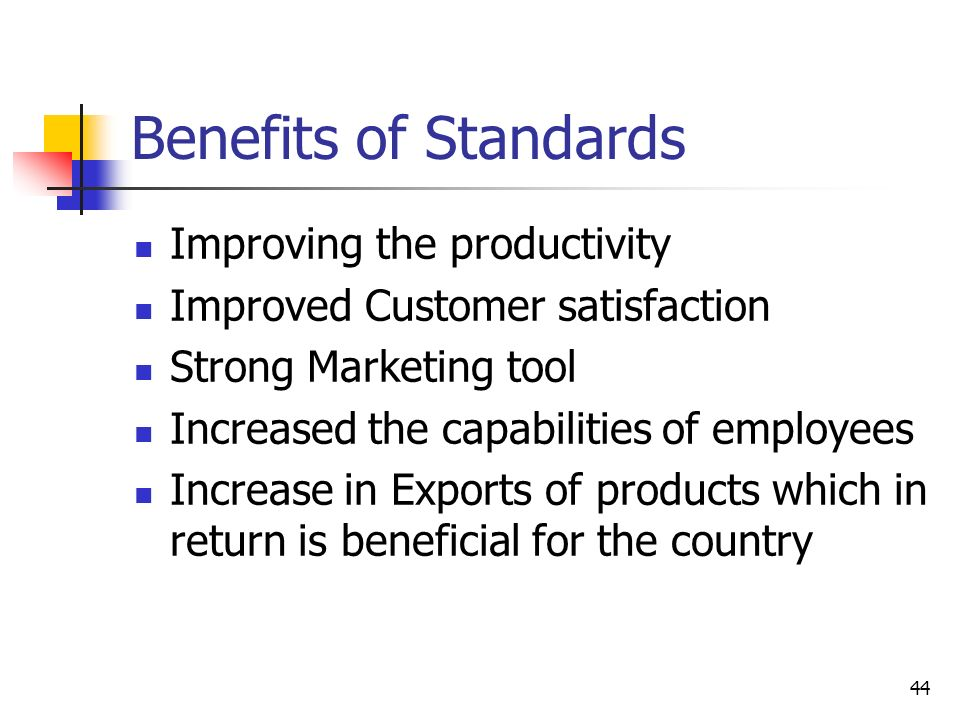 44 Benefits of Standards Improving the productivity Improved Customer satisfaction Strong Marketing tool Increased the capabilities of employees Increase in Exports of products which in return is beneficial for the country