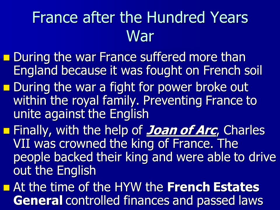 France after the Hundred Years War During the war France suffered more than England because it was fought on French soil During the war France suffered more than England because it was fought on French soil During the war a fight for power broke out within the royal family.