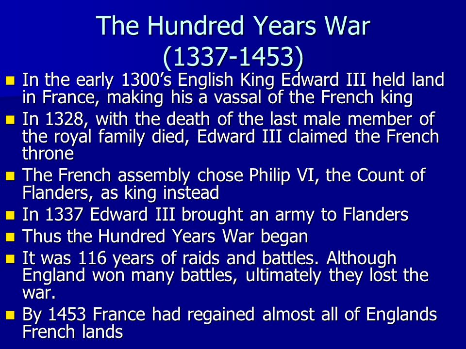 The Hundred Years War ( ) In the early 1300's English King Edward III held land in France, making his a vassal of the French king In the early 1300's English King Edward III held land in France, making his a vassal of the French king In 1328, with the death of the last male member of the royal family died, Edward III claimed the French throne In 1328, with the death of the last male member of the royal family died, Edward III claimed the French throne The French assembly chose Philip VI, the Count of Flanders, as king instead The French assembly chose Philip VI, the Count of Flanders, as king instead In 1337 Edward III brought an army to Flanders In 1337 Edward III brought an army to Flanders Thus the Hundred Years War began Thus the Hundred Years War began It was 116 years of raids and battles.