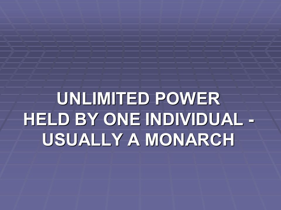 UNLIMITED POWER HELD BY ONE INDIVIDUAL - USUALLY A MONARCH