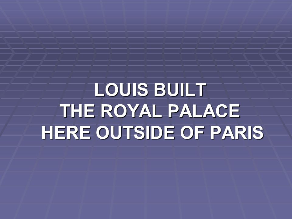 LOUIS BUILT THE ROYAL PALACE HERE OUTSIDE OF PARIS