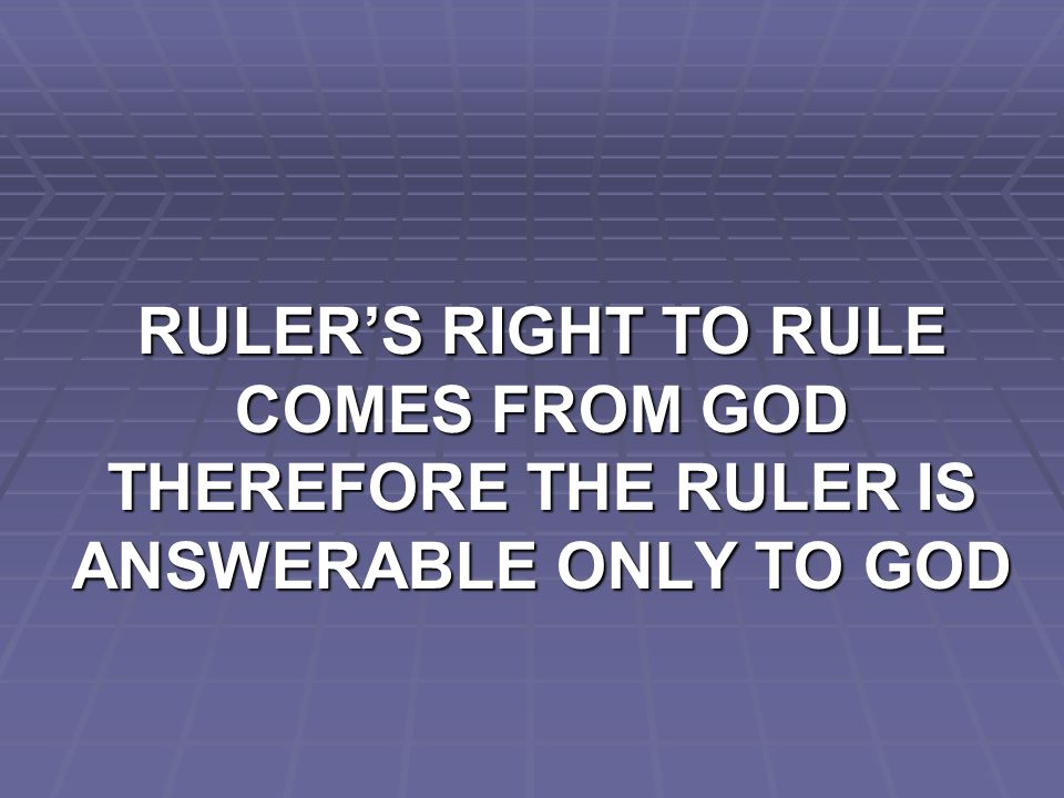 RULER'S RIGHT TO RULE COMES FROM GOD THEREFORE THE RULER IS ANSWERABLE ONLY TO GOD
