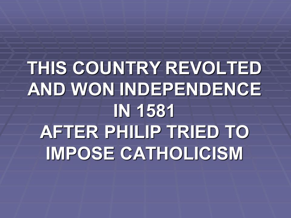 THIS COUNTRY REVOLTED AND WON INDEPENDENCE IN 1581 AFTER PHILIP TRIED TO IMPOSE CATHOLICISM