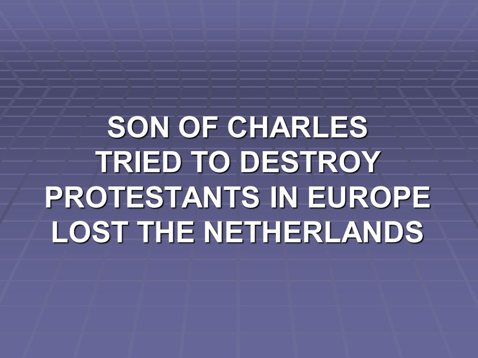 SON OF CHARLES TRIED TO DESTROY PROTESTANTS IN EUROPE LOST THE NETHERLANDS