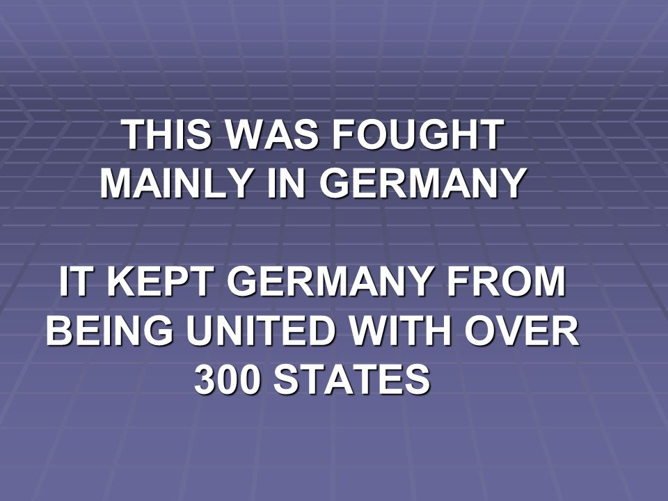 THIS WAS FOUGHT MAINLY IN GERMANY IT KEPT GERMANY FROM BEING UNITED WITH OVER 300 STATES