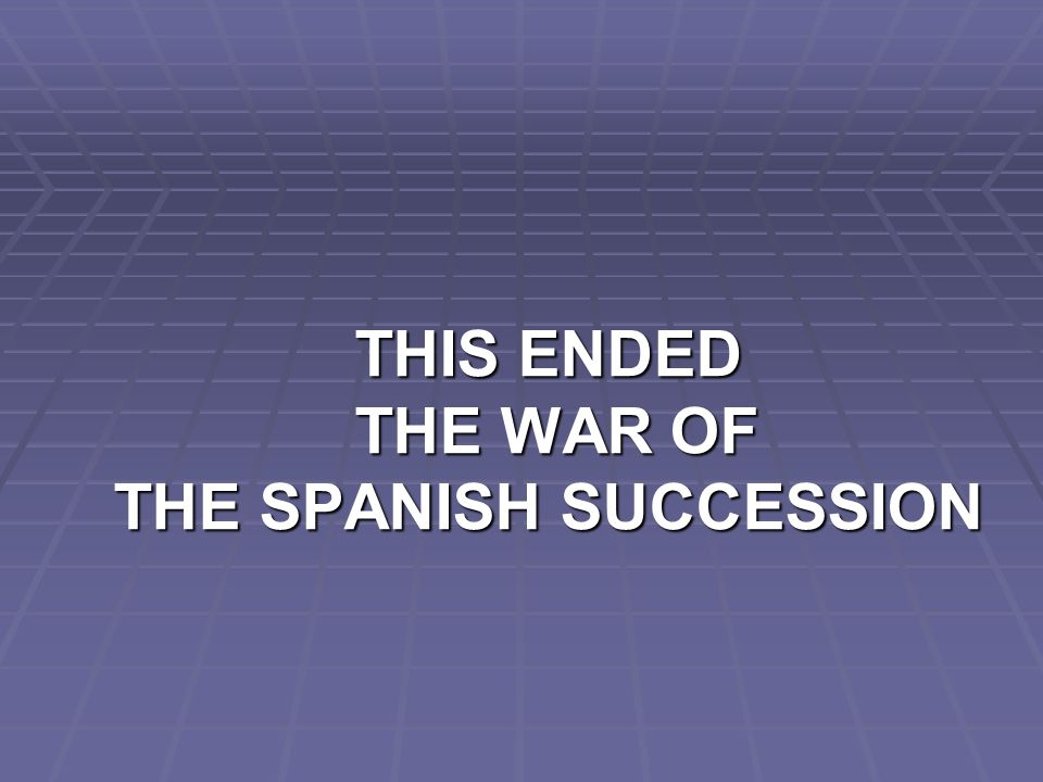THIS ENDED THE WAR OF THE SPANISH SUCCESSION
