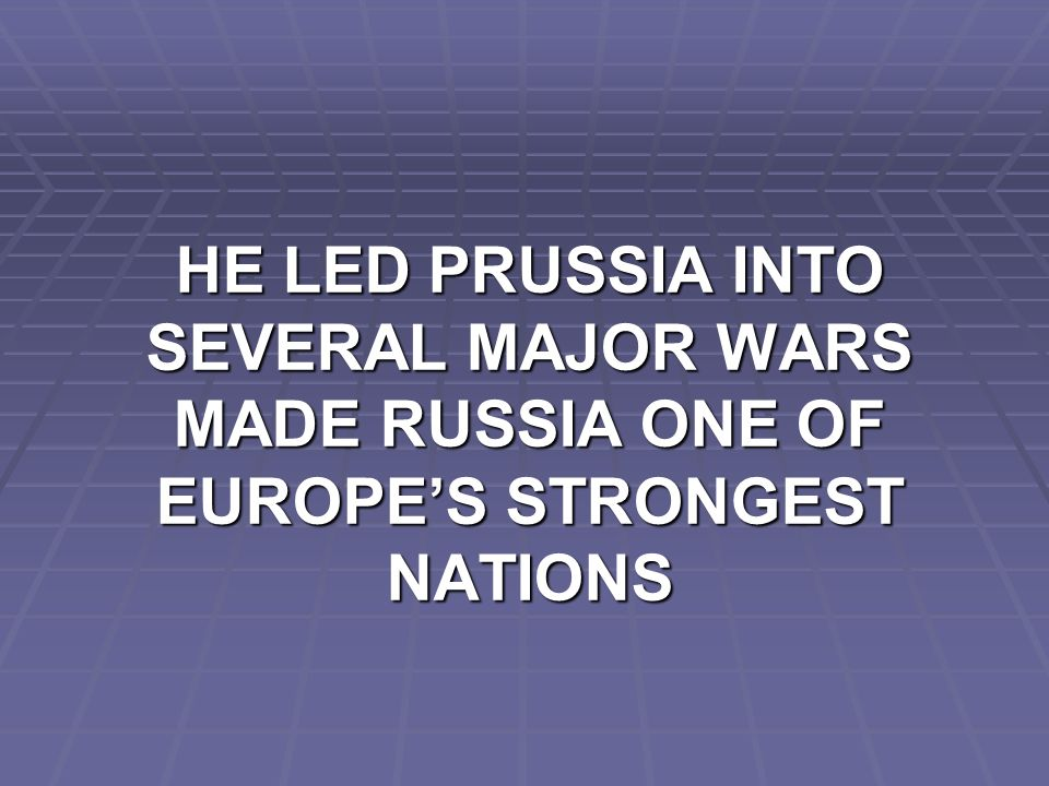 HE LED PRUSSIA INTO SEVERAL MAJOR WARS MADE RUSSIA ONE OF EUROPE'S STRONGEST NATIONS