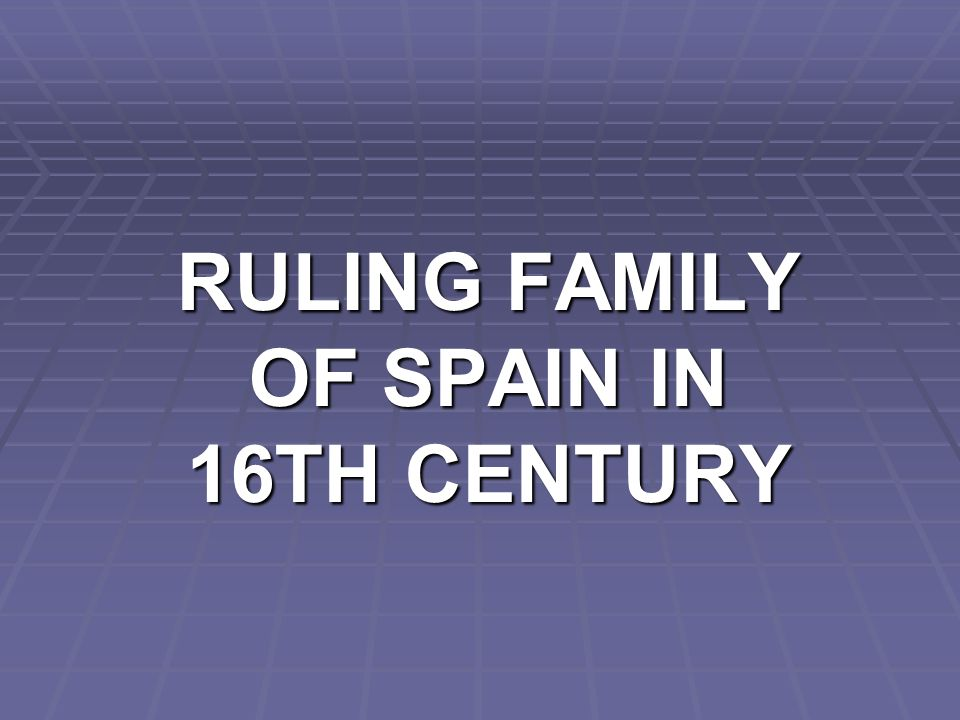 RULING FAMILY OF SPAIN IN 16TH CENTURY