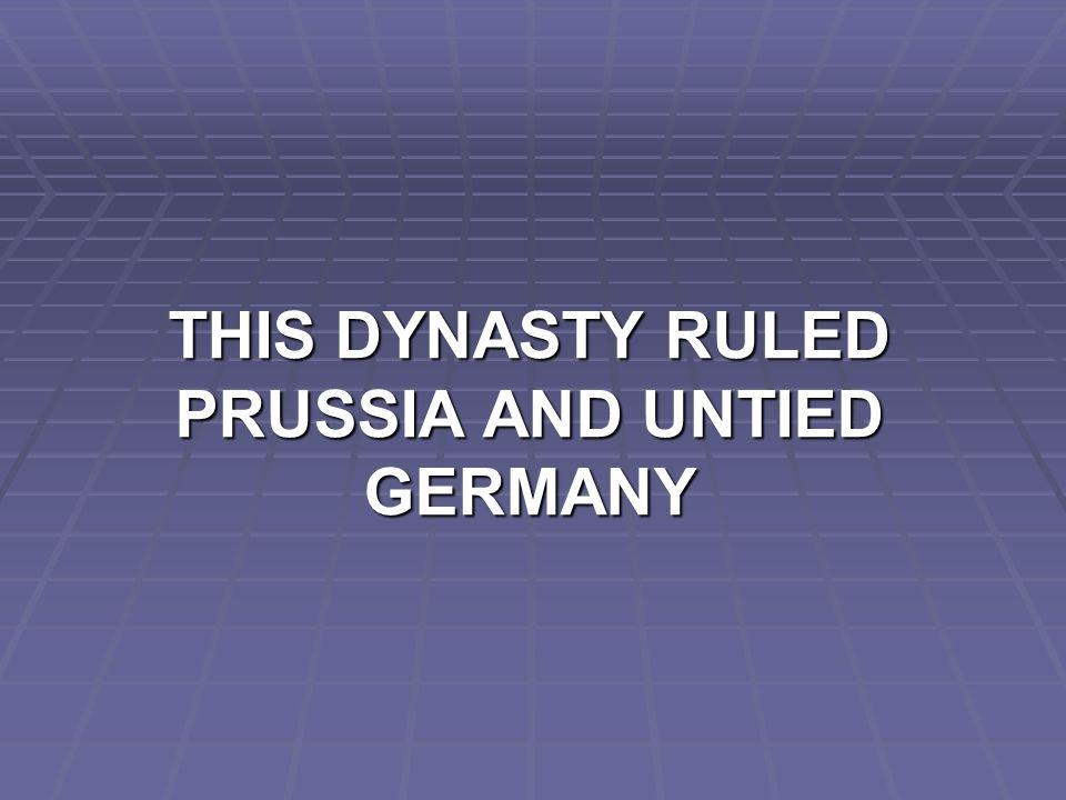 THIS DYNASTY RULED PRUSSIA AND UNTIED GERMANY