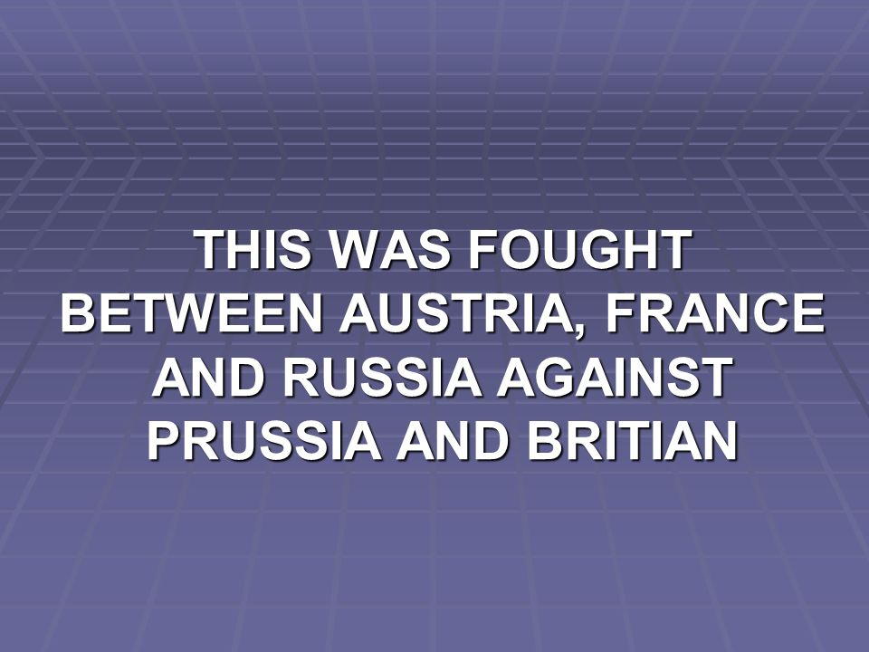 THIS WAS FOUGHT BETWEEN AUSTRIA, FRANCE AND RUSSIA AGAINST PRUSSIA AND BRITIAN