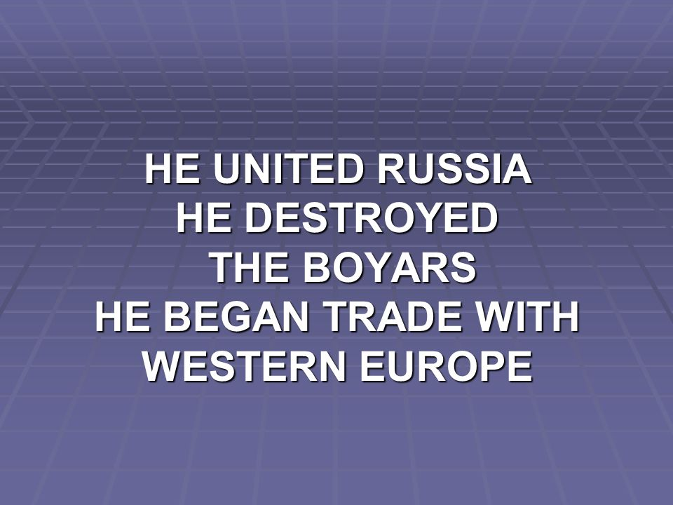HE UNITED RUSSIA HE DESTROYED THE BOYARS HE BEGAN TRADE WITH WESTERN EUROPE