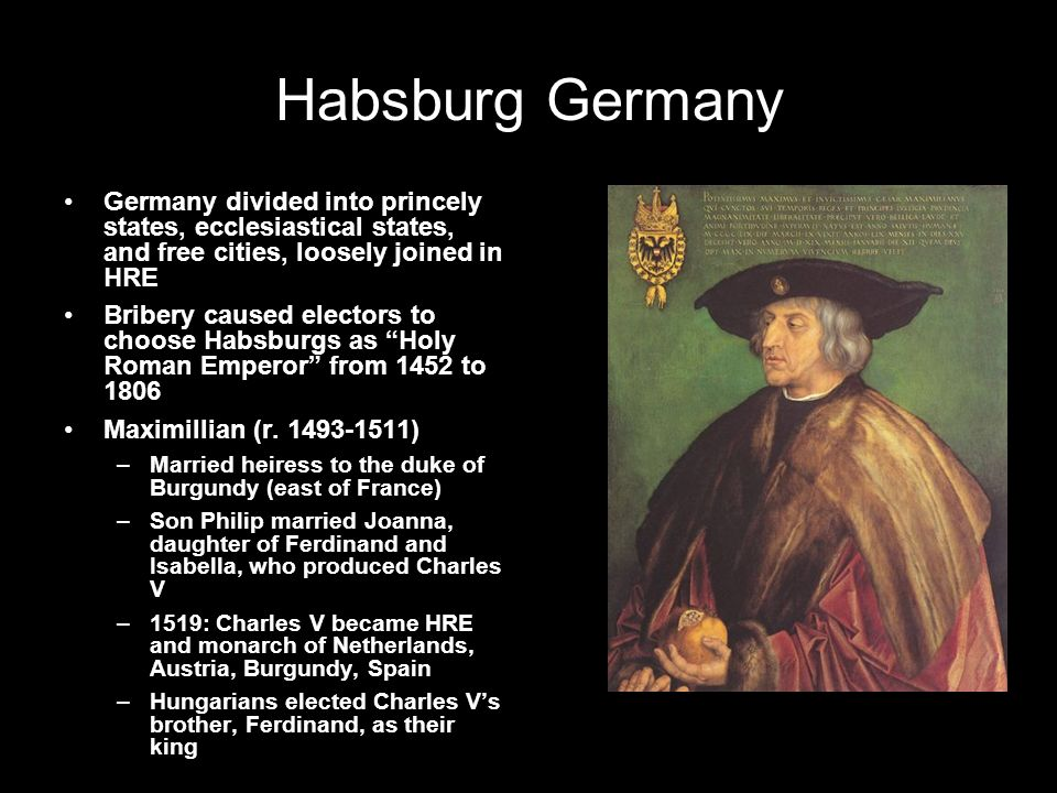 Habsburg Germany Germany divided into princely states, ecclesiastical states, and free cities, loosely joined in HRE Bribery caused electors to choose Habsburgs as Holy Roman Emperor from 1452 to 1806 Maximillian (r.
