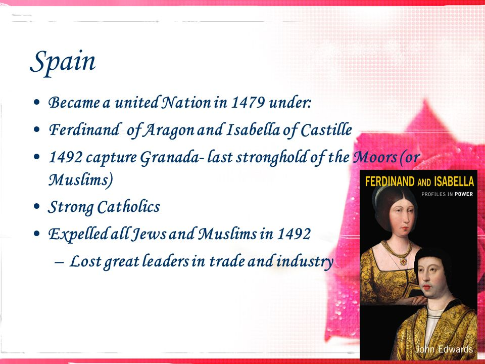 Spain Became a united Nation in 1479 under: Ferdinand of Aragon and Isabella of Castille 1492 capture Granada- last stronghold of the Moors (or Muslims) Strong Catholics Expelled all Jews and Muslims in 1492 –Lost great leaders in trade and industry