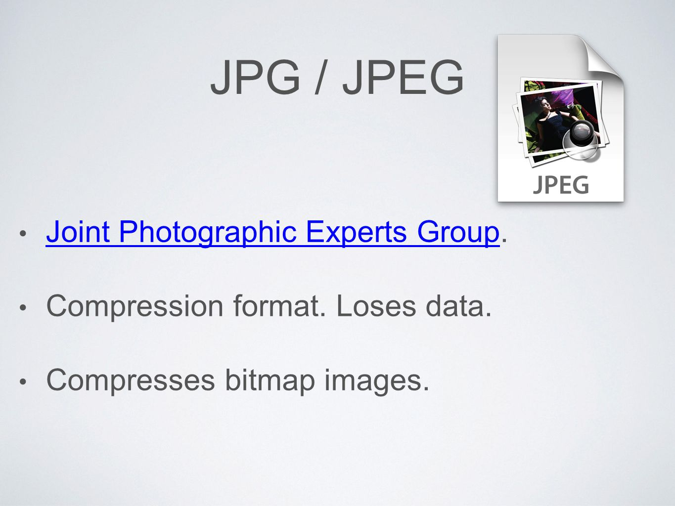 JPG / JPEG Joint Photographic Experts Group. Joint Photographic Experts Group Compression format.