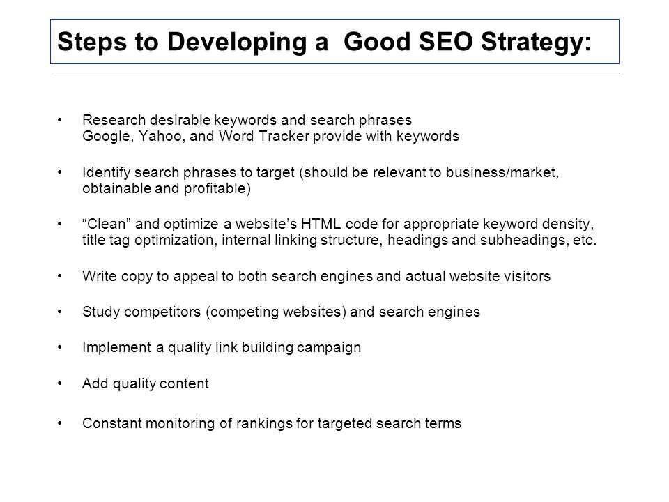 Steps to Developing a Good SEO Strategy: Research desirable keywords and search phrases Google, Yahoo, and Word Tracker provide with keywords Identify search phrases to target (should be relevant to business/market, obtainable and profitable) Clean and optimize a website's HTML code for appropriate keyword density, title tag optimization, internal linking structure, headings and subheadings, etc.