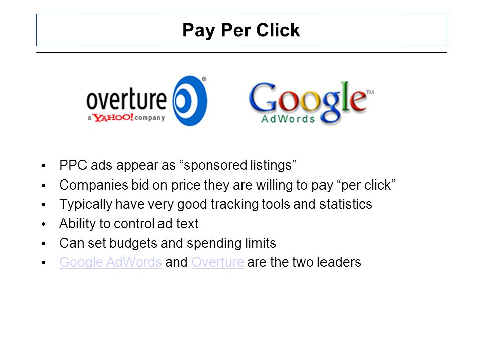 Pay Per Click PPC ads appear as sponsored listings Companies bid on price they are willing to pay per click Typically have very good tracking tools and statistics Ability to control ad text Can set budgets and spending limits Google AdWords and Overture are the two leaders Google AdWordsOverture