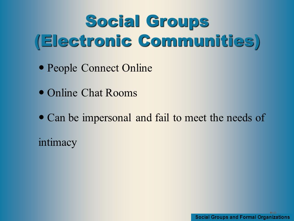 Social Groups and Formal Organizations People Connect Online Online Chat Rooms Can be impersonal and fail to meet the needs of intimacy  10 Social Groups (Electronic Communities)