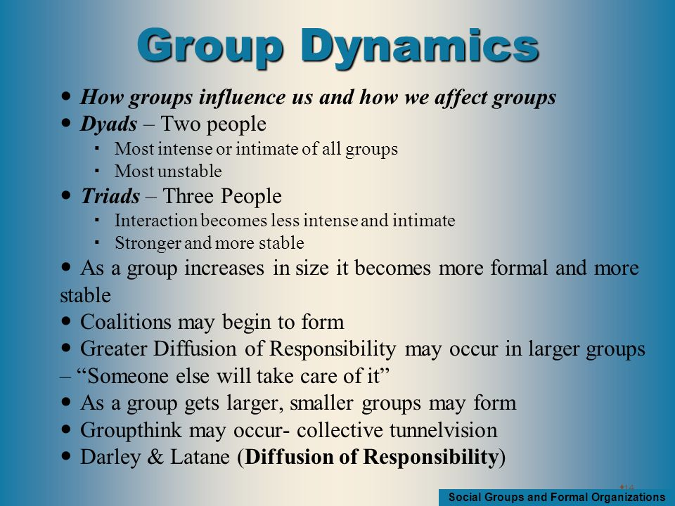 Social Groups and Formal Organizations How groups influence us and how we affect groups Dyads – Two people  Most intense or intimate of all groups  Most unstable Triads – Three People  Interaction becomes less intense and intimate  Stronger and more stable As a group increases in size it becomes more formal and more stable Coalitions may begin to form Greater Diffusion of Responsibility may occur in larger groups – Someone else will take care of it As a group gets larger, smaller groups may form Groupthink may occur- collective tunnelvision Darley & Latane (Diffusion of Responsibility)  14 Group Dynamics