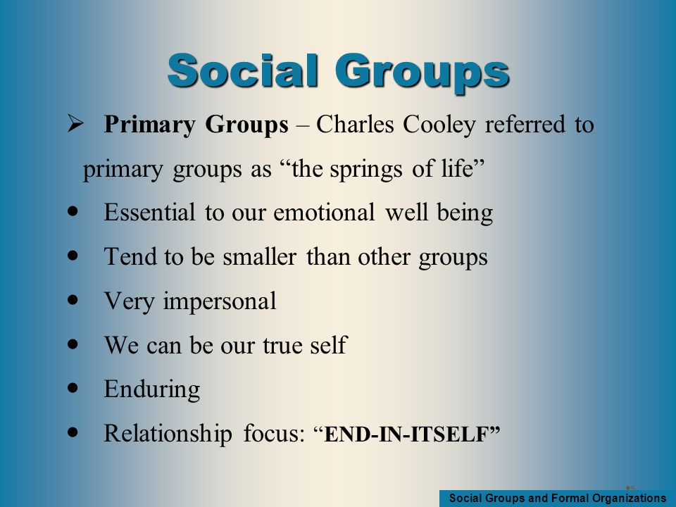 Social Groups and Formal Organizations  Secondary Groups People come together on the basis of a mutual interest More formal than primary groups Often large Members interact on the basis of statuses Fail to meet the need for intimacy Weak ties Temporary Relationship focus: MEANS-TO-END 66 Social Groups