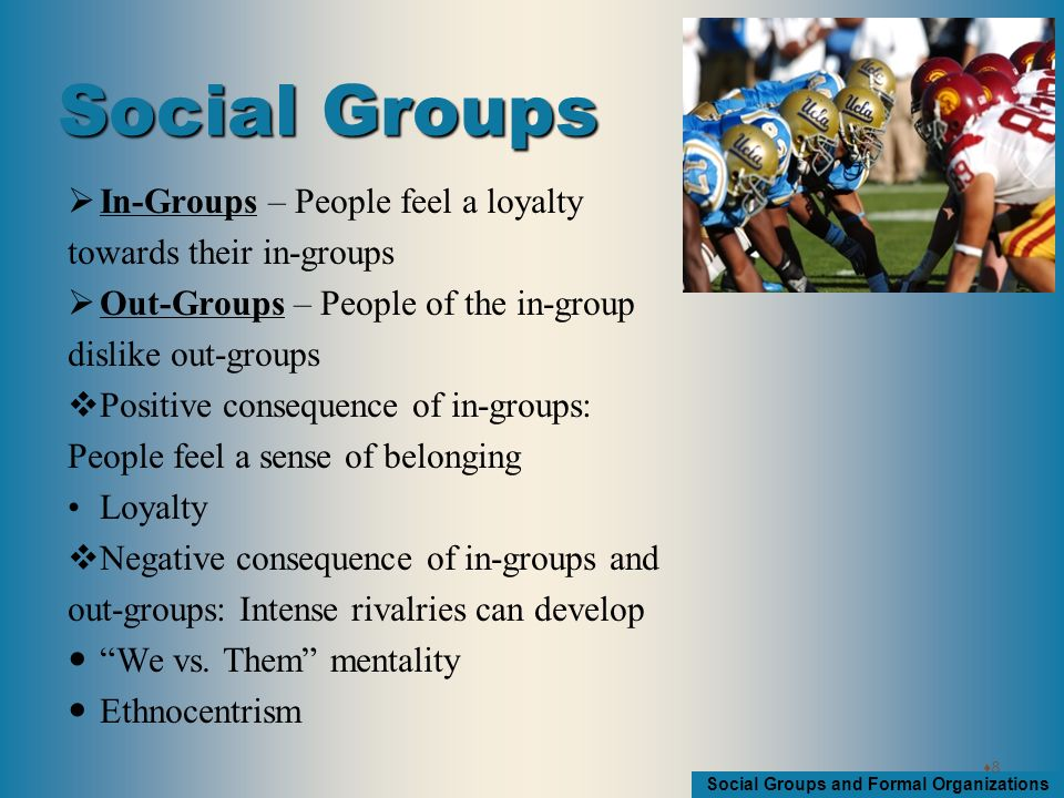Social Groups and Formal Organizations  Reference Groups – Groups that we use to evaluate ourselves Reference Groups will change as we go through the life course Socialization Comparison RELATIVE DEPRIVATION RELATIVE GRATIFICATION 99 Social Groups