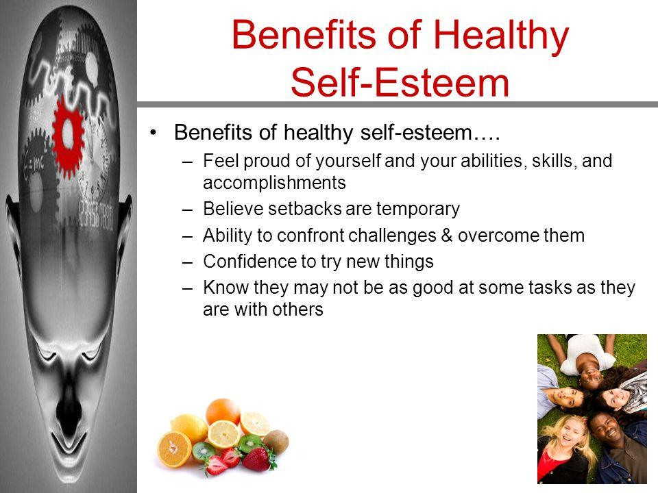 Benefits of Healthy Self-Esteem Benefits of healthy self-esteem…. –Feel proud of yourself and your abilities, skills, and accomplishments –Believe set