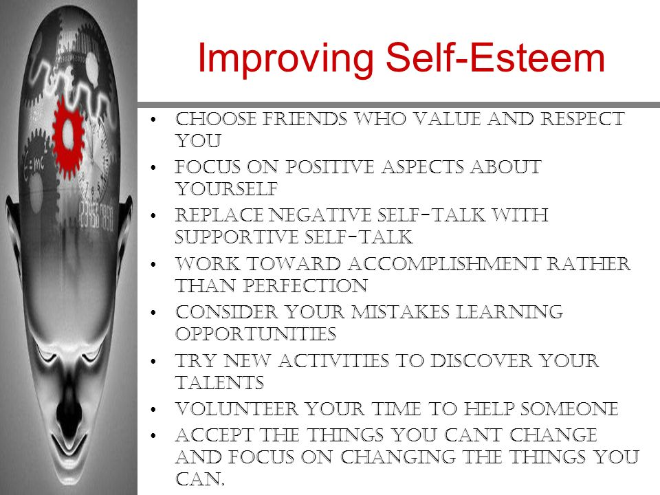 Improving Self-Esteem Choose friends who value and respect you Focus on positive aspects about yourself Replace negative self-talk with supportive sel