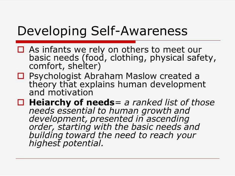 Developing Self-Awareness  As infants we rely on others to meet our basic needs (food, clothing, physical safety, comfort, shelter)  Psychologist Ab