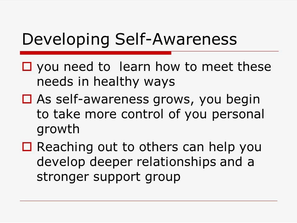 Developing Self-Awareness  you need to learn how to meet these needs in healthy ways  As self-awareness grows, you begin to take more control of you