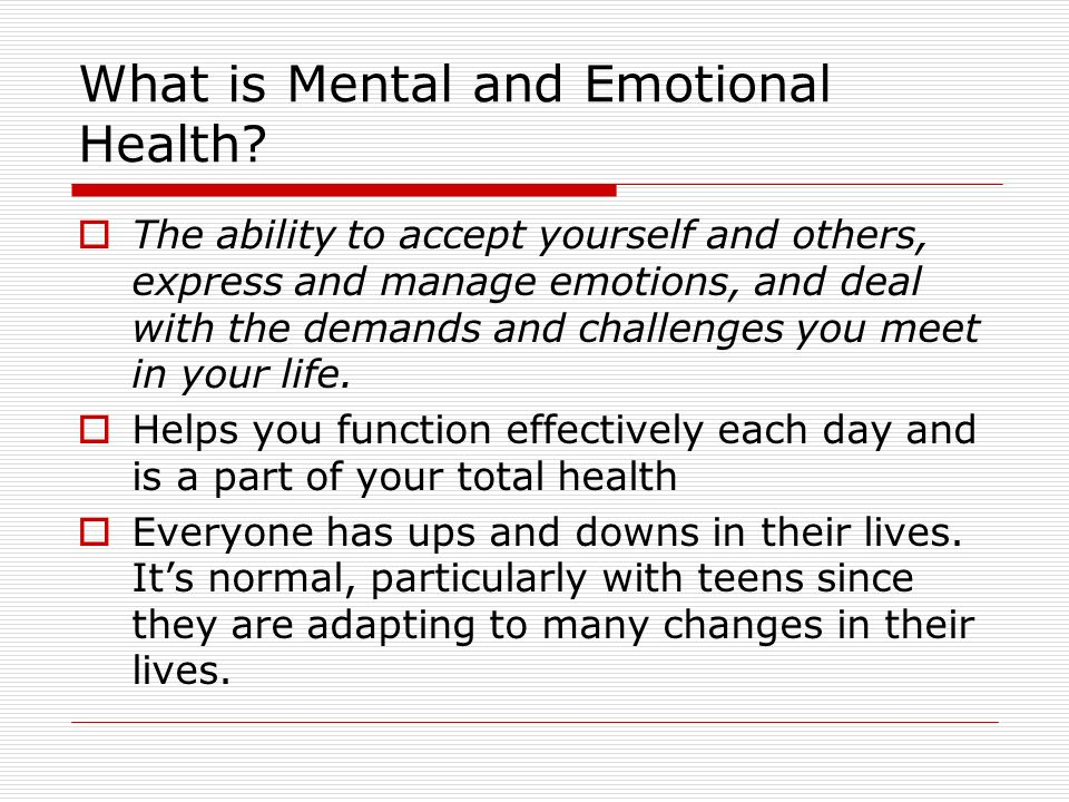 What is Mental and Emotional Health?  The ability to accept yourself and others, express and manage emotions, and deal with the demands and challenge