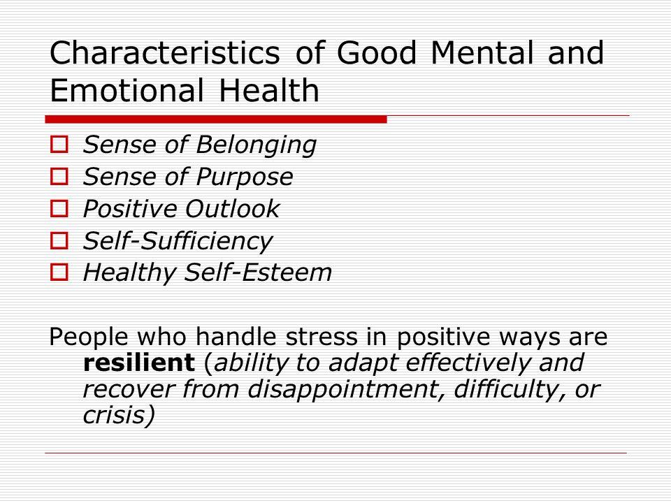 Characteristics of Good Mental and Emotional Health  Sense of Belonging  Sense of Purpose  Positive Outlook  Self-Sufficiency  Healthy Self-Estee