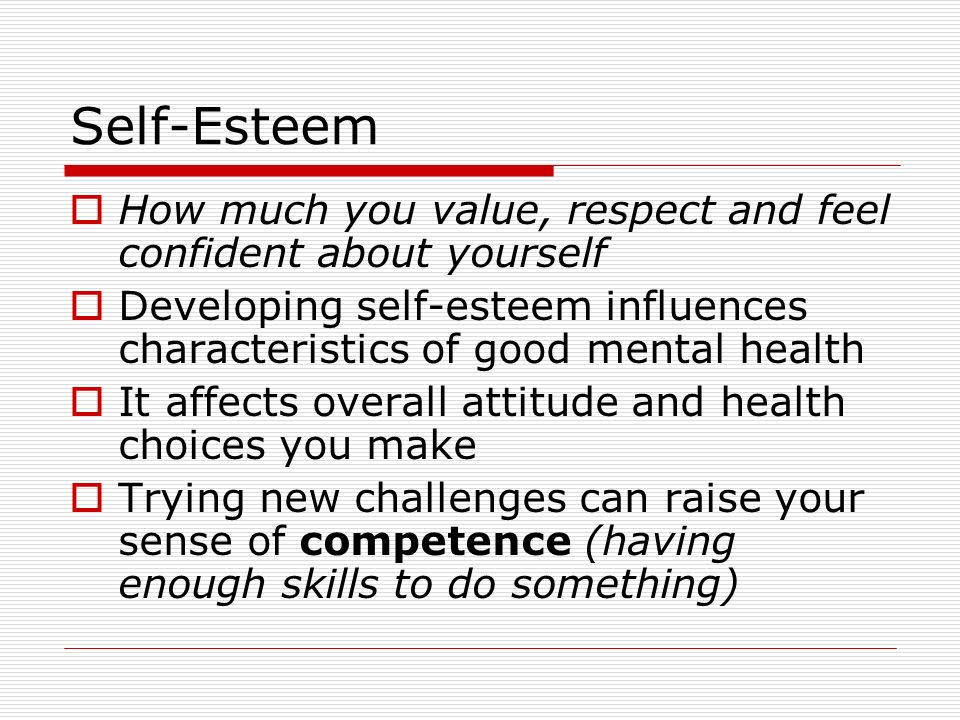 Self-Esteem  How much you value, respect and feel confident about yourself  Developing self-esteem influences characteristics of good mental health