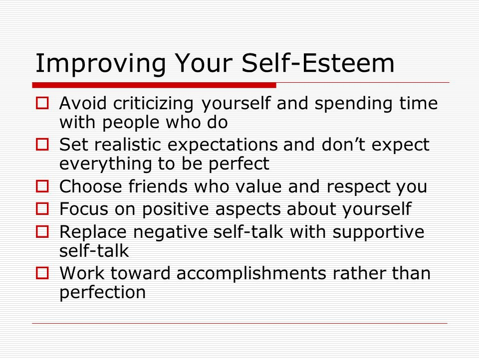 Improving Your Self-Esteem  Avoid criticizing yourself and spending time with people who do  Set realistic expectations and don't expect everything